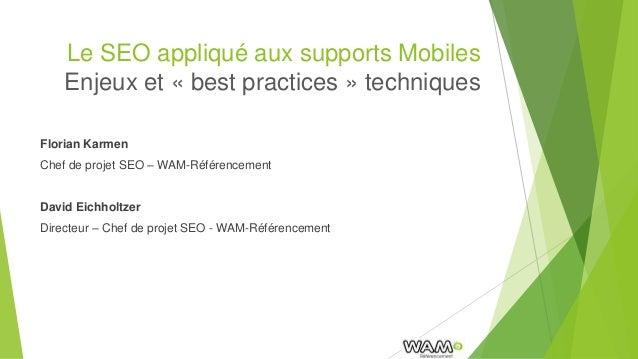 Le SEO appliqué aux supports Mobiles Enjeux et « best practices » techniques Florian Karmen Chef de projet SEO – WAM-Référ...