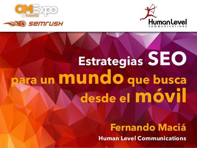 Estrategias SEO para un mundo que busca desde el móvil Fernando Maciá Human Level Communications