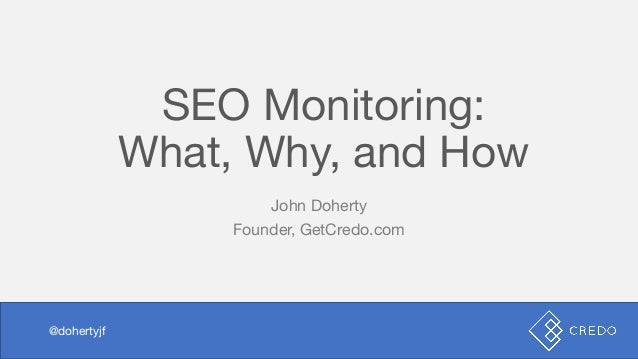 SEO Monitoring: What, Why, and How John Doherty Founder, GetCredo.com @dohertyjf