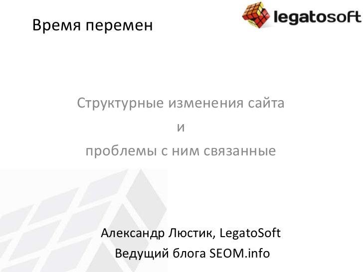 Время перемен Структурные изменения сайта и проблемы с ним связанные Александр Люстик,  LegatoSoft   Ведущий блога  SEOM.i...