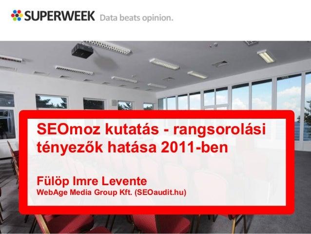 SEOmoz kutatás - rangsorolási  tényezők hatása 2011-ben  Fülöp Imre Levente  WebAge Media Group Kft. (SEOaudit.hu)