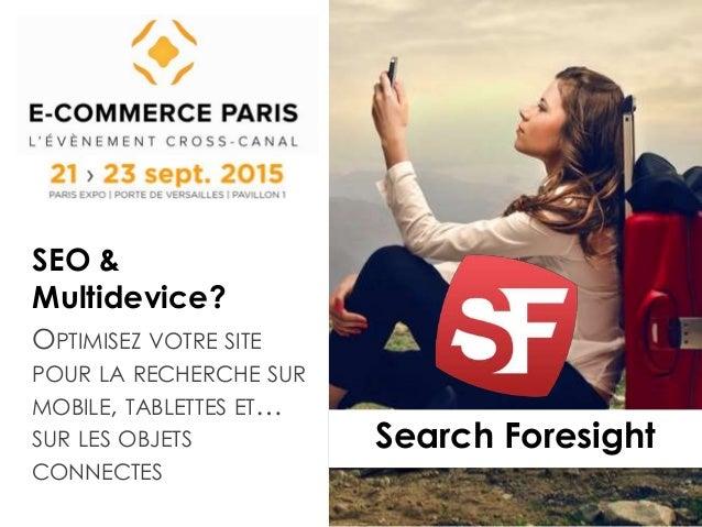 Search Foresight SEO & Multidevice? OPTIMISEZ VOTRE SITE POUR LA RECHERCHE SUR MOBILE, TABLETTES ET… SUR LES OBJETS CONNEC...