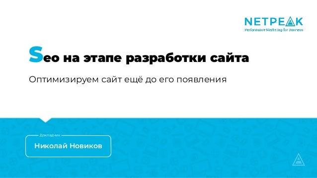 Seo на этапе разработки сайта Оптимизируем сайт ещё до его появления Николай Новиков Докладчик
