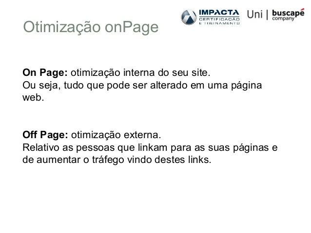 Otimização onPage On Page: otimização interna do seu site. Ou seja, tudo que pode ser alterado em uma página web. Off Page...