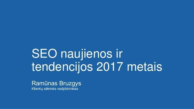 SEO naujienos ir tendencijos 2017 metais Ramūnas Bruzgys Klientų sėkmės vadybininkas