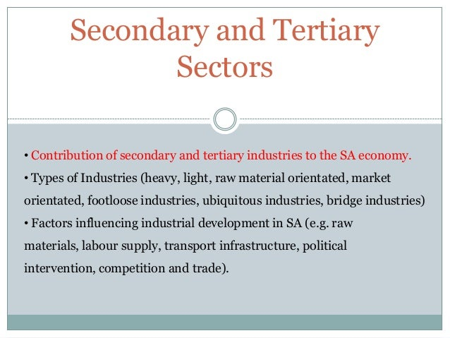 Secondary and Tertiary Sectors • Contribution of secondary and tertiary industries to the SA economy. • Types of Industrie...