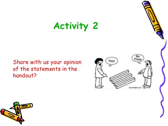Activity 2 Share with us your opinion of the statements in the handout?