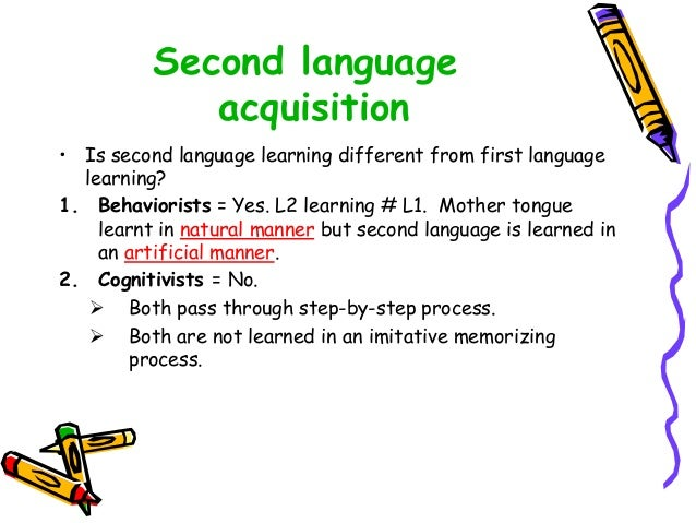 Second language acquisition • Is second language learning different from first language learning? 1. Behaviorists = Yes. L...