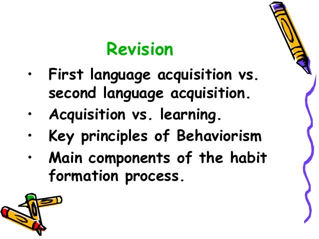 Revision • First language acquisition vs. second language acquisition. • Acquisition vs. learning. • Key principles of Beh...