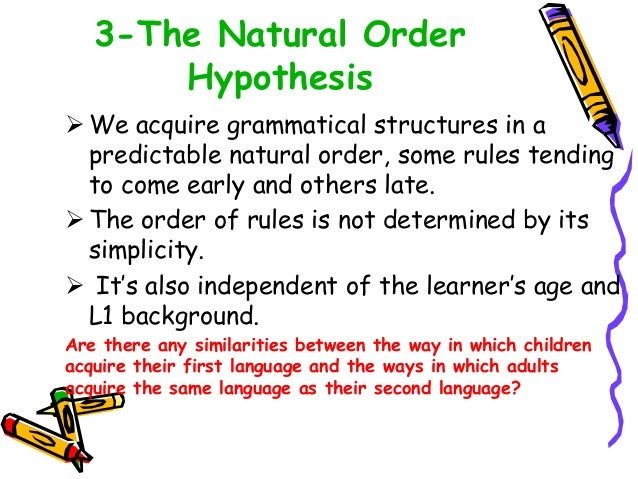 3-The Natural Order Hypothesis  We acquire grammatical structures in a predictable natural order, some rules tending to c...