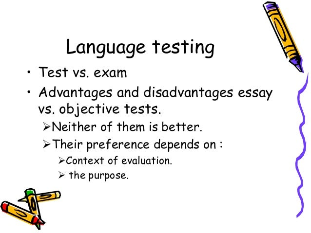 Language testing • Test vs. exam • Advantages and disadvantages essay vs. objective tests. Neither of them is better. Th...