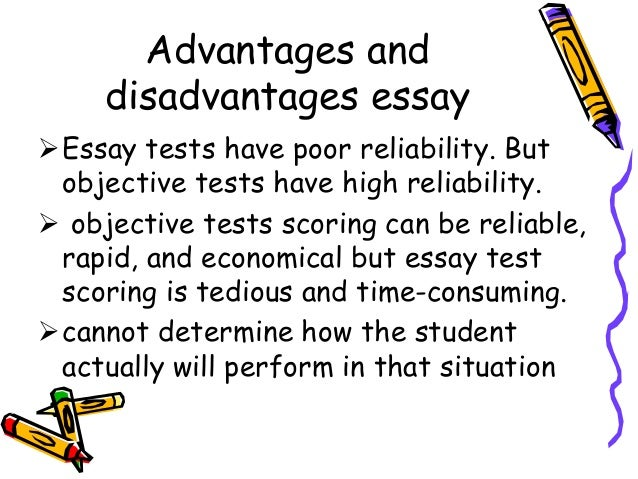 Advantages and disadvantages essay Essay tests have poor reliability. But objective tests have high reliability.  object...