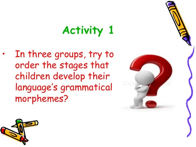 Activity 1 • In three groups, try to order the stages that children develop their language's grammatical morphemes?