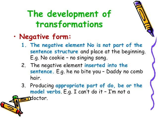 The development of transformations • Negative form: 1. The negative element No is not part of the sentence structure and p...