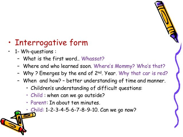 • Interrogative form • 1- Wh-questions : – What is the first word.. Whassat? – Where and who learned soon. Where's Mommy? ...
