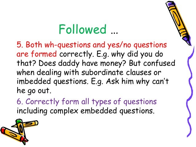 Followed … 5. Both wh-questions and yes/no questions are formed correctly. E.g. why did you do that? Does daddy have money...
