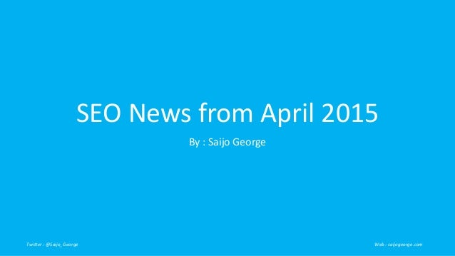 SEO News from April 2015 By : Saijo George Twitter : @Saijo_George Web : saijogeorge.com