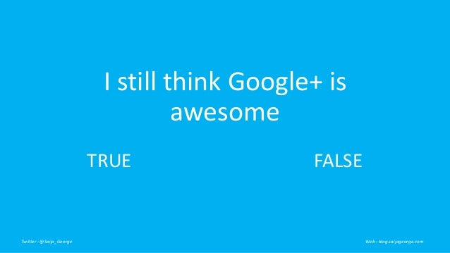 I still think Google+ is  awesome  TRUE FALSE  Twitter : @Saijo_George Web : blog.saijogeorge.com