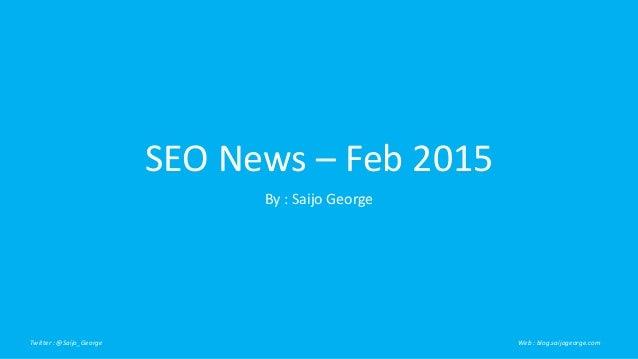 SEO News – Feb 2015 By : Saijo George Twitter : @Saijo_George Web : blog.saijogeorge.com