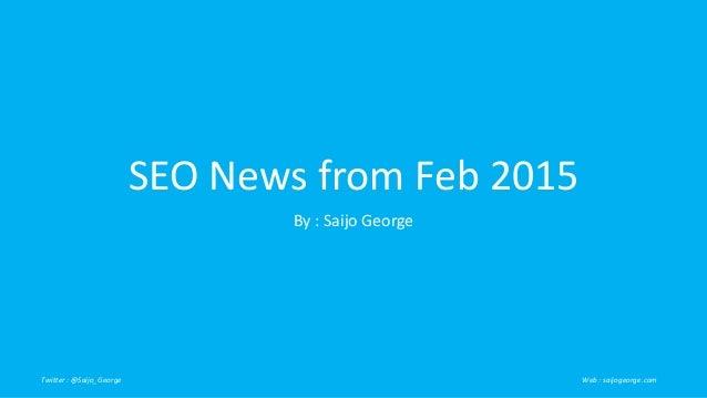 SEO News from Feb 2015 By : Saijo George Twitter : @Saijo_George Web : saijogeorge.com