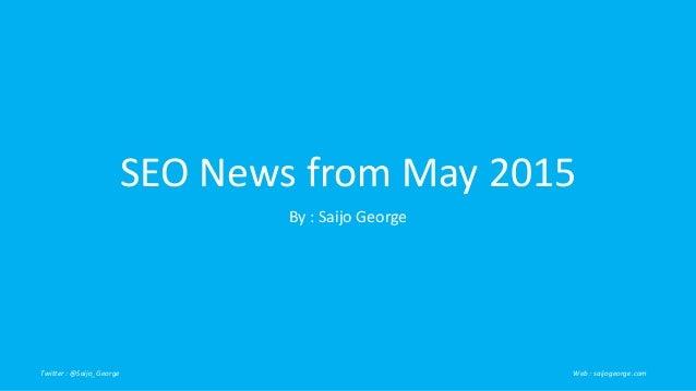 SEO News from May 2015 By : Saijo George Twitter : @Saijo_George Web : saijogeorge.com