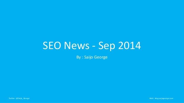 SEO News - Sep 2014  By : Saijo George  Twitter : @Saijo_George Web : blog.saijogeorge.com