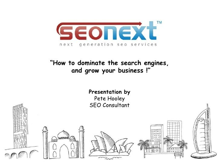 """How to dominate the search engines,      and grow your business !""           Presentation by             Pete Hooley     ..."