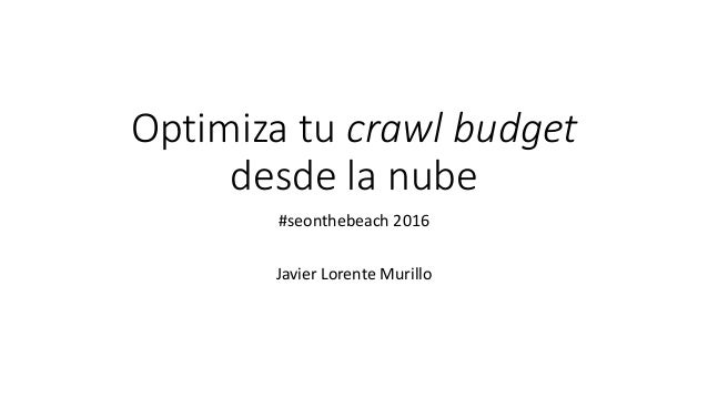 Optimiza tu crawl budget desde la nube #seonthebeach 2016 Javier Lorente Murillo