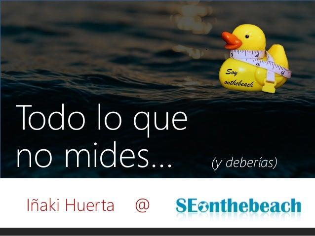 @ikhuerta - #SOB17 Todo lo que no mides… (y deberías) Iñaki Huerta @