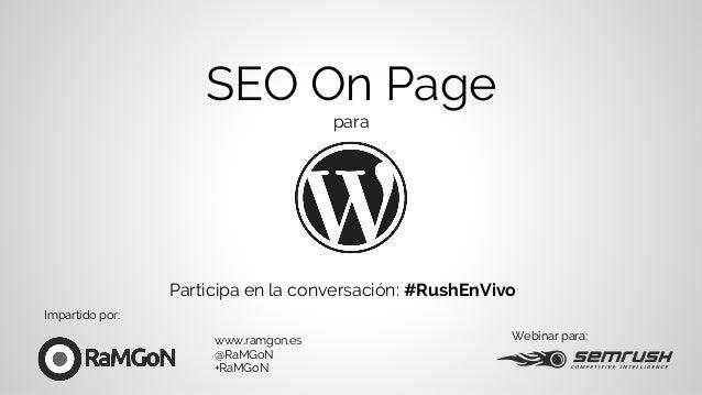 SEO On Page para Webinar para:www.ramgon.es @RaMGoN +RaMGoN Participa en la conversación: #RushEnVivo Impartido por: