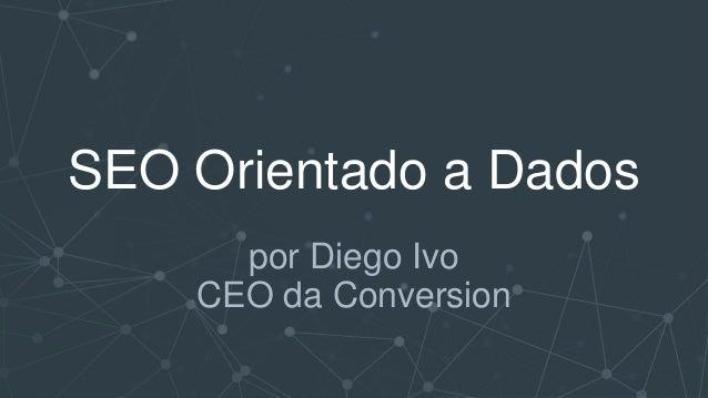 SEO Orientado a Dados por Diego Ivo CEO da Conversion