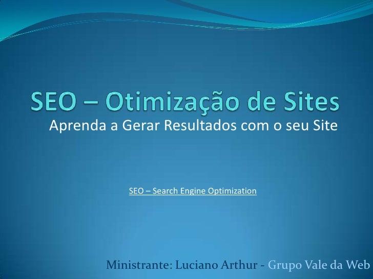 SEO – Otimização de Sites<br />Aprenda a Gerar Resultados com o seu Site<br />SEO – Search EngineOptimization<br />Ministr...