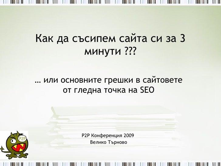 Как да съсипем сайта си за 3 минути ??? …  или основните грешки в сайтовете от гледна точка на  SEO P2P  Конференция 2009 ...