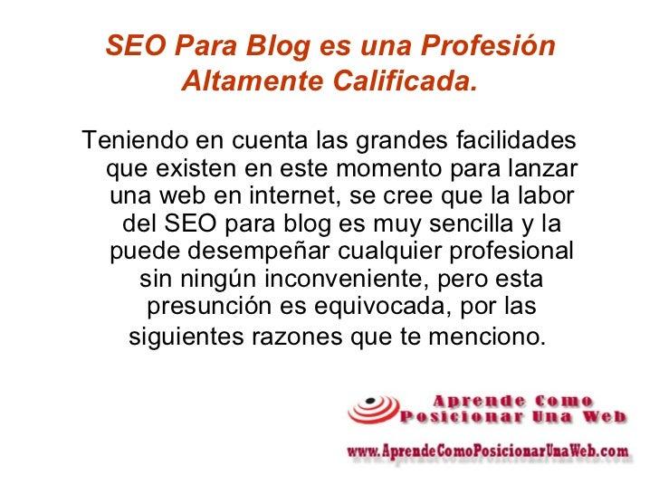SEO Para Blog es una Profesión Altamente Calificada. <ul><li>Teniendo en cuenta las grandes facilidades que existen en est...