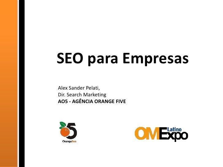SEO para Empresas<br />Alex Sander Pelati,<br />Dir. Search Marketing<br />AO5 - AGÊNCIA ORANGE FIVE<br />