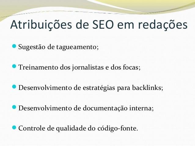 Atribuições de SEO em redações Sugestão de tagueamento; Treinamento dos jornalistas e dos focas; Desenvolvimento de est...