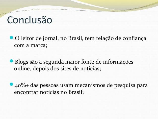 Conclusão O leitor de jornal, no Brasil, tem relação de confiança com a marca; Blogs são a segunda maior fonte de inform...