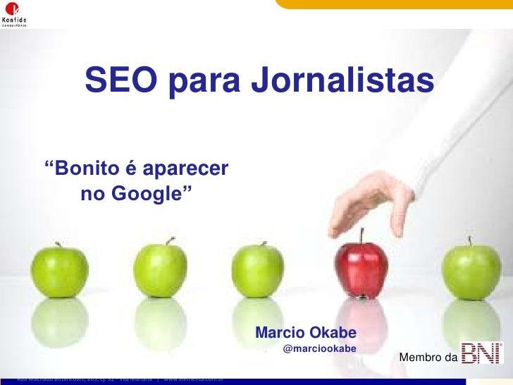"""SEO paraJornalistas<br />""""Bonito é aparecer no Google""""<br />Marcio Okabe<br />@marciookabe<br />Membro da <br />"""