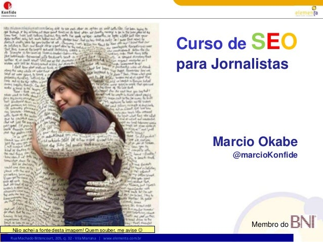 Rua Machado Bittencourt, 205, cj. 32 - Vila Mariana | www.elementa.com.br Curso de SEO para Jornalistas Marcio Okabe @marc...