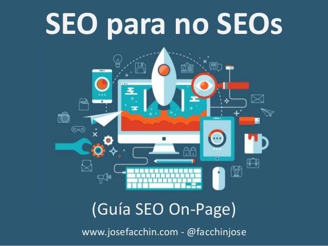 SEO para no SEOs (Guía SEO On-Page) www.josefacchin.com - @facchinjose