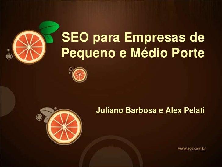 SEO para Empresas de Pequeno e Médio Porte <br />JulianoBarbosa e Alex Pelati<br />