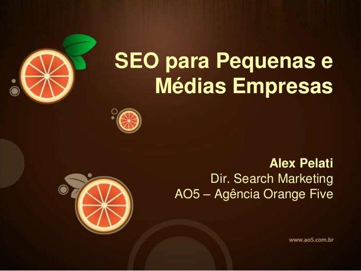 SEO paraPequenas e<br />MédiasEmpresas<br />Alex PelatiDir. Search MarketingAO5 – Agência Orange Five<br />
