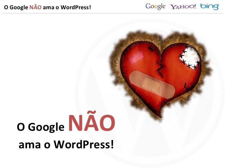 O Google  NÃO  ama o WordPress! O Google  NÃO ama o WordPress!