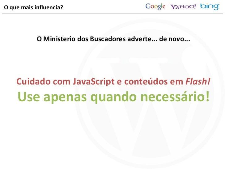 O que mais influencia? Cuidado com JavaScript e conteúdos em  Flash! Use apenas quando necessário! O Ministerio dos Buscad...