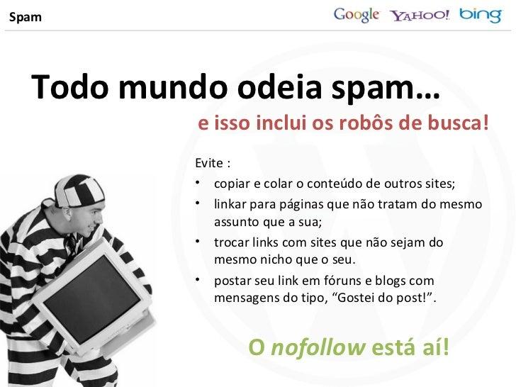 Spam <ul><li>Todo mundo odeia spam… </li></ul><ul><li>Evite : </li></ul><ul><li>copiar e colar o conteúdo de outros sites;...