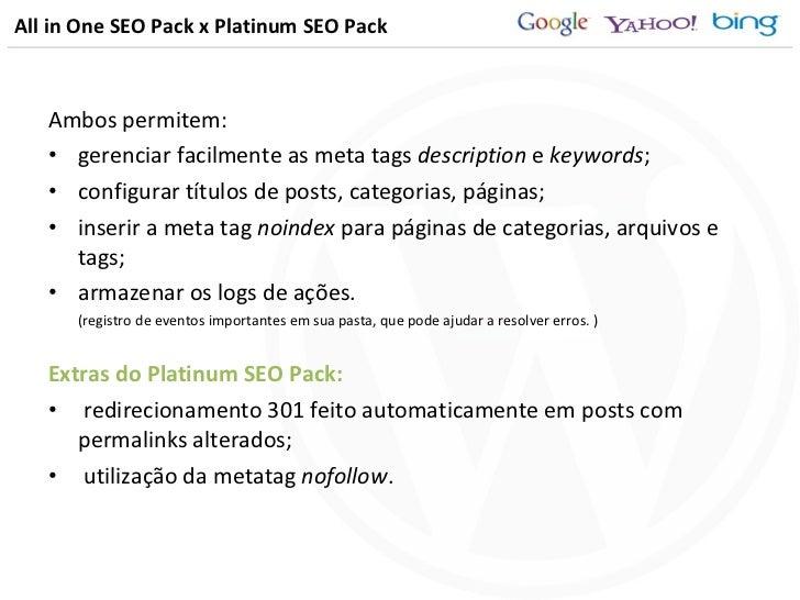 All in One SEO Pack x Platinum SEO Pack <ul><li>Ambos permitem: </li></ul><ul><li>gerenciar facilmente as meta tags  descr...