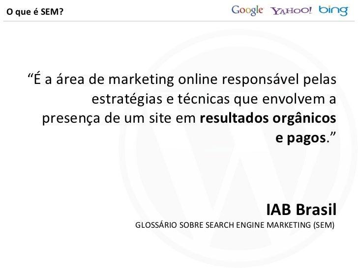 """O que é SEM? <ul><li>"""" É a área de marketing online responsável pelas estratégias e técnicas que envolvem a presença de um..."""