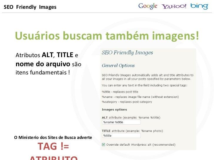 SEO  Friendly  Images <ul><li>Usuários buscam também imagens! </li></ul>Atributos  ALT ,   TITLE  e  nome do arquivo   são...