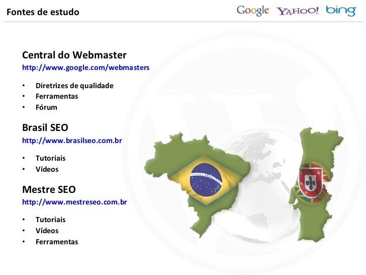 Fontes de estudo <ul><li>Central do Webmaster </li></ul><ul><li>http://www.google.com/webmasters </li></ul><ul><li>Diretri...
