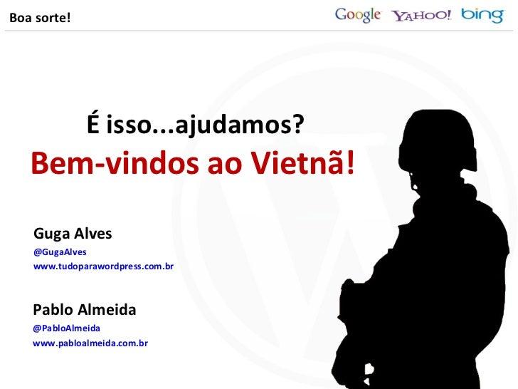 Bem-vindos ao Vietnã! <ul><li>Pablo Almeida </li></ul><ul><li>@PabloAlmeida </li></ul><ul><li>www.pabloalmeida.com.br </li...